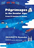 Pilgrimages in the Secular Age: From El Camino to Anime (JAPAN LIBRARY)