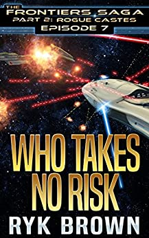 """Ep.#7 - """"Who Takes No Risk"""" (The Frontiers Saga - Part 2: Rogue Castes) by [Brown, Ryk]"""