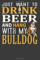 Just Want To Drink Beer And Hang With My Bulldog: Perfect Notebook For Beer And Bulldog Lover. Cute Cream Paper 6*9 Inch With 100 Pages Notebook For Writing Daily Routine, Journal and Hand Note