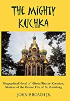 The Mighty Kuchka: Biographical Novel of Nikolai Rimsky-korsakov, Member of the Russian Five of St. Petersburg
