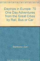 Daytrips in Europe: 70 One Day Adventures from the Great Cities by Rail, Bus or Car