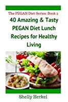 40 Amazing & Tasty PEGAN Diet Lunch Recipes for Healthy Living (THE PEGAN DIET RECIPE SERIES: BOOK 2) [並行輸入品]