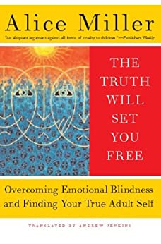 The Truth Will Set You Free: Overcoming Emotional Blindness and Finding Your True Adult Self by [Miller, Alice]