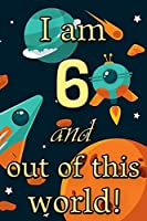 I am 6 and out of this world! - Birthday space cosmos lined journal: A fun book to celebrate your age