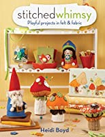 Stitched Whimsy: Embellished Fabric and Felt Accessories, Accents and Gifts