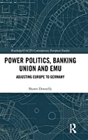 Power Politics, Banking Union and EMU: Adjusting Europe to Germany (Routledge/UACES Contemporary European Studies)