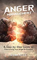Anger Management: A Step-by-Step Guide to Overcoming Your Anger & Emotion