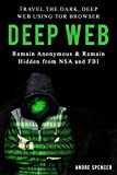 Deep Web: Travel the Dark, Deep Web using Tor browser - Remain Anonymous and remain hidden  from NSA and FBI. (English Edition)