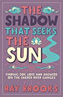 The Shadow that Seeks the Sun: Finding Joy, Love and Answers on the Sacred River Ganges