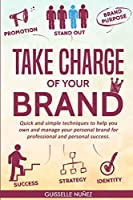 Take Charge of Your Brand: Quick and Simple Techniques to Help You Own and Manage Your Personal Brand for Professional and Personal Success