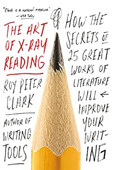 The Art of X-Ray Reading: How the Secrets of 25 Great Works of Literature Will Improve Your Writing by [Clark, Roy Peter]