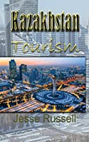 Kazakhstan Tourism: Travel Guide