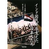 インド国民軍を支えた日本人たち―日本ガ感謝サレズトモ独立達成ナラバ本望ナリ
