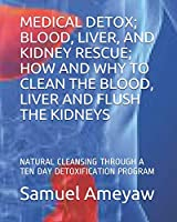 MEDICAL DETOX; BLOOD, LIVER, AND KIDNEY RESCUE; HOW AND WHY TO CLEAN THE BLOOD, LIVER AND FLUSH THE KIDNEYS: NATURAL CLEANSING THROUGH A TEN DAY DETOXIFICATION PROGRAM