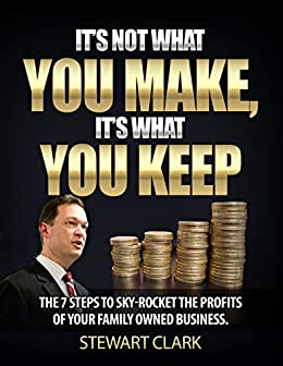 It's Not What You Make, It's What You Keep: The 7 Steps To Sky-Rocket The Profits Of Your Family-Owned Business. by [Clark, Stewart]