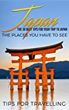 Japan: Japan Travel Guide: The 30 Best Tips For Your Trip To Japan - The Places You Have To See (Tokyo, Kyoto, Osaka, Japan Tr..