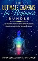 The Ultimate Chakras for Beginners Bundle: The Best Guide to Positive Energy Balancing and Gain Health, Unblocking Your Chakras, Third Eye Awakening and Healing Through Essential Oils, Crystals & Yoga!