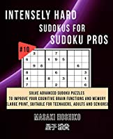 Intensely Hard Sudokus for Sudoku Pros #10: Solve Advanced Sudoku Puzzles To Improve Your Cognitive Brain Functions And Memory (Large Print, Suitable For Teenagers, Adults And Seniors)