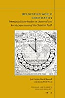 Relocating World Christianity: Interdisciplinary Studies in Universal and Local Expressions of the Christian Faith (Theology and Mission in World Christianity)