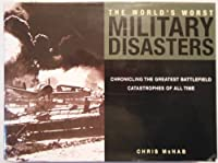 The World's Worst Military Disasters: Chronicling the Greatest Battlefield Catastrophes of All Time