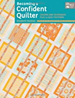 Becoming a Confident Quilter: Lessons and Techniques Plus 14 Quilt Patterns