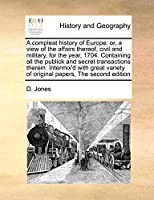 A Compleat History of Europe: Or, a View of the Affairs Thereof, Civil and Military, for the Year, 1704. Containing All the Publick and Secret Transactions Therein: Intermix'd with Great Variety of Original Papers, the Second Edition