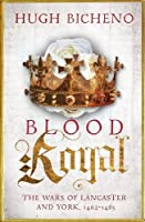 Blood Royal: The Wars of Lancaster and York, 1462-1485 (Wars of the Roses Book 2)