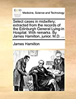 Select Cases in Midwifery; Extracted from the Records of the Edinburgh General Lying-In Hospital. with Remarks. by James Hamilton, Junior, M.D. ...