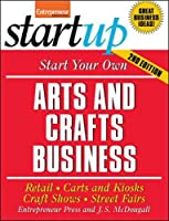 Start Your Own Arts and Crafts Business: Retail, Carts and Kiosks, Craft Shows, Street Fairs (StartUp Series)