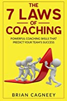 Coaching: The 7 Laws of Coaching; Powerful Coaching Skills That Will Predict Your Team's Success