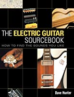 the Electric Guitar Sourcebook: How to Find the Sounds you Like