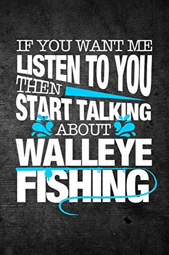 If You Want Me to Listen to You Then Start Talking about Walleye Fishing: Funny Fish Journal for Men: Blank Lined Notebook for F