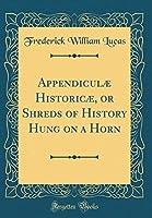 Appendiculæ Historicæ, or Shreds of History Hung on a Horn (Classic Reprint)
