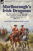 Marlborough's Irish Dragoons: The 5th Dragoons in Ireland, the Low Countries and the War of Spanish Succession 1688-1711