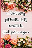 Don't worry, just breathe. If it's meant to be, it will find a way