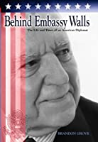 Behind Embassy Walls: The Life And Times Of An American Diplomat