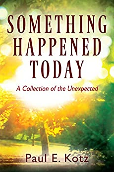 Something Happened Today: A Collection of the Unexpected by [Kotz, Paul E.]