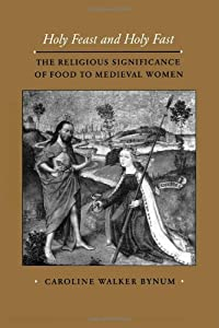 Holy Feast and Holy Fast: The Religious Significance of Food to Medieval Women (The New Historicism: Studies in Cultural Poetics)
