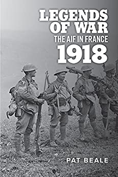 Legends of War: The AIF in France, 1918 by [Beale, Pat]