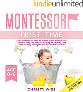 Montessori First-Time: First-Time Mom? You Need the Modern Toddler Approach with Disciplines Using Easy Baby-Led Weaning, No-Cry Baby, Deep Sleep and Potty ... for Your Kids (Age 0-6) (English Edition)