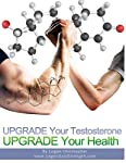 Upgrade Your Testosterone (Upgrade Your Health) (Volume 5)