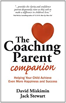 [Miskimin, David, Stewart, Jack]のThe Coaching Parent Companion: Helping Your Child Achieve Even More Happiness and Success (English Edition)