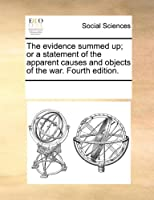 The Evidence Summed Up; Or a Statement of the Apparent Causes and Objects of the War. Fourth Edition.
