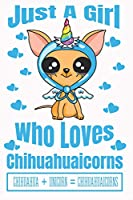 Just A Girl Who Loves Chihuahuaicorns Chihuahua + Unicorn = Chihuahuaicorns: Adorable Chihuahua Puppy Lovers Journal For Girls Of All Ages With Adorable Line 6 by 9 Pages and Illustrations