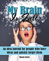 My Brain Is Full: An Idea Journal for People Who Have Ideas and Quickly Forget Them