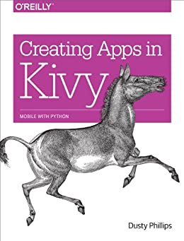 [Phillips, Dusty]のCreating Apps in Kivy: Mobile with Python