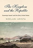 The Kingdom and the Republic: Sovereign Hawai'i and the Early United States (America in the Nineteenth Century)