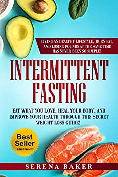 Intermittent Fasting: Eat what you love, heal your body and improve your health through this secret weight loss guide! Living an healthy lifestyle, burn ... and losing pounds has never been so simple! by [Baker, Serena]