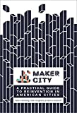 Maker City: A Practical Guide to Reinventing Our Cities