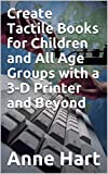Create Tactile Books for Children and All Age Groups with a 3-D Printer and Beyond (English Edition)